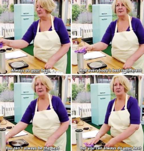 Quote from Janet in Bake Off. You can't always be the best but you can do your best